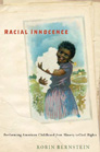 RACIAL INNOCENCE: PERFORMING AMERICAN CHILDHOOD FROM SLAVERY TO CIVIL RIGHTS, Robin Bernstein '91